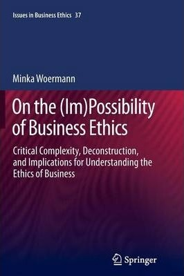 On the (Im)Possibility of Business Ethics: Critical Complexity, Deconstruction, and Implications for Understanding the Ethics of Business