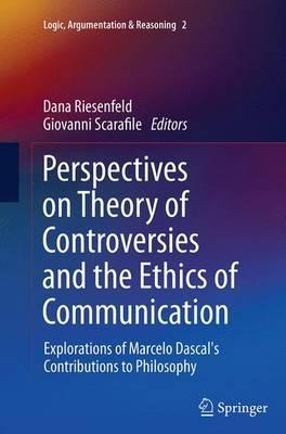Perspectives on Theory of Controversies and the Ethics of Communication  Explorations of Marcelo Dascal's Contributions to Philosophy