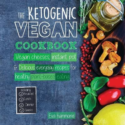 The Ketogenic Vegan Cookbook : Vegan Cheeses, Instant Pot & Delicious Everyday Recipes for Healthy Plant Based Eating