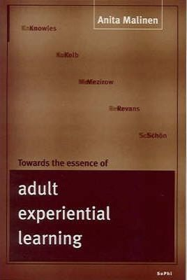 Towards the Essence of Adult Experimental Learning: A Reading of the Theories of Knowles, Kolb, Mezirow, Revans and Schon