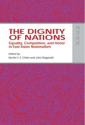 The Dignity of Nations - Equality, Competition, and Honor in East Asian Nationalism