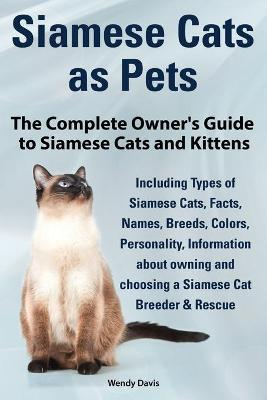 Siamese Cats as Pets. Complete Owner's Guide to Siamese Cats and Kittens. Including Types of Siamese Cats, Facts, Names, Breeds, Colors, Breeder & Res