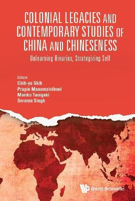 Colonial Legacies And Contemporary Studies Of China And Chineseness Unlearning Binaries, Strategizing Self
