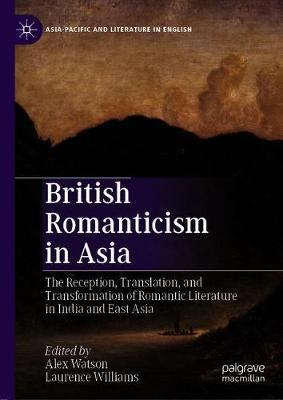 British Romanticism in Asia  The Reception, Translation, and Transformation of Romantic Literature in India and East Asia