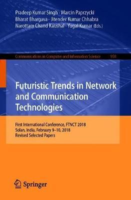 Futuristic Trends in Network and Communication Technologies : First International Conference, FTNCT 2018, Solan, India, February 9-10, 2018, Revised Selected Papers