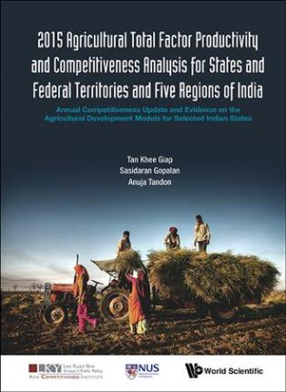 2015 Agricultural Total Factor Productivity And Competitiveness Analysis For States And Federal Territories And Five Regions Of India: Annual Competitiveness Update And Evidence On The Agricultural Development Models For Selected Indian States