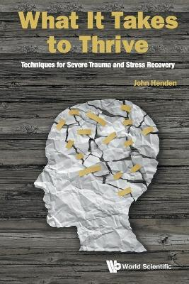 What It Takes To Thrive: Techniques For Severe Trauma And Stress Recovery - John Henden