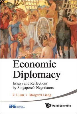 Economic Diplomacy: Essays And Reflections By Singapore's Negotiators