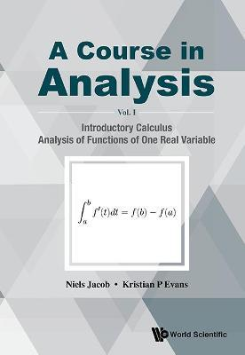 Course In Analysis, A - Volume I: Introductory Calculus, Analysis Of Functions Of One Real Variable