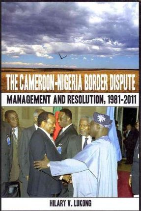 The Cameroon Nigeria Border Dispute: Management and Resolution, 1981-2011