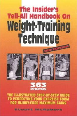 Insider's Tell-All Handbook on Weight-Training Technique : The Illustrated Step-by-Step Guide to Perfecting Your Exercise Form for Injury-Free Maximum Gains