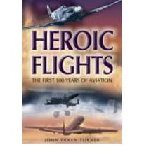 Heroic Flights: The First 100 Years of Aviation by Turner, John Frayn