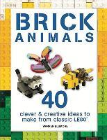 Brick Animals : 40 Clever & Creative Ideas to Make from Classic Lego(r)