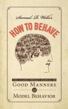 Samuel R. Wells  s How to Behave: The Classic Pocket Manual of Good Manners an...