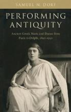 Performing Antiquity : Ancient Greek Music and Dance from Paris to Delphi, 1890-1930