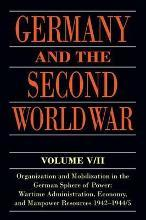 Germany and the Second World War: Organization and Mobilization in the German Sphere of Power: Wartime Administration, Economy, and Manpower Resources 1942-1944/5 V. 5/II