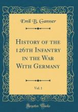 History of the 126th Infantry in the War with Germany, Vol. 1 (Classic Reprint)