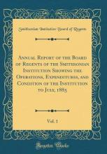 Annual Report of the Board of Regents of the Smithsonian Institution Showing the Operations, Expenditures, and Condition of the Institution to July, 1885, Vol. 1 (Classic Reprint)
