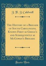 The History of a Brigade of South Carolinians, Known First as Gregg's and Subsequently as McGowan's Brigade (Classic Reprint)