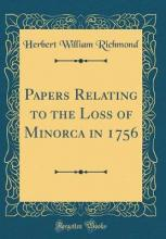Papers Relating to the Loss of Minorca in 1756 (Classic Reprint)