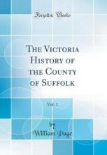 The Victoria History of the County of Suffolk, Vol. 1 (Classic Reprint)