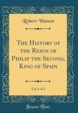 The History of the Reign of Philip the Second, King of Spain, Vol. 1 of 3 (Classic Reprint)