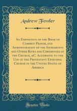 An Exposition of the Book of Common Prayer, and Administration of the Sacraments and Other Rites and Ceremonies of the Church, &c. According to the Use of the Protestant Episcopal Church in the United States of America (Classic Reprint)