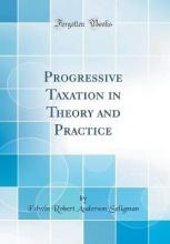 Progressive Taxation in Theory and Practice (Classic Reprint)