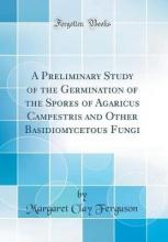 A Preliminary Study of the Germination of the Spores of Agaricus Campestris and Other Basidiomycetous Fungi (Classic Reprint)