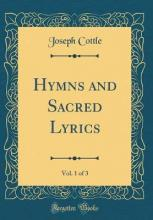 Hymns and Sacred Lyrics, Vol. 1 of 3 (Classic Reprint)