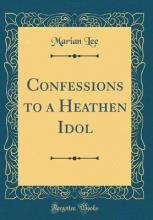 Confessions to a Heathen Idol (Classic Reprint)