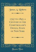 1797 to 1897, a Century in the Comptroller's Office, State of New York (Classic Reprint)
