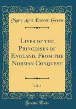 Lives of the Princesses of England, from the Norman Conquest, Vol. 5 (Classic Reprint)