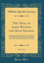 The Trial of James Watson, for High Treason, Vol. 1 of 2