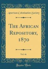 The African Repository, 1870, Vol. 46 (Classic Reprint)