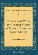 Colportage Work in Central China by Native Christian Colporteurs (Classic Reprint)