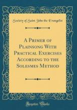 A Primer of Plainsong with Practical Exercises According to the Solesmes Method (Classic Reprint)