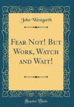 Fear Not! But Work, Watch and Wait! (Classic Reprint)
