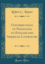 Contributions of Physicians to English and American Literature (Classic Reprint)
