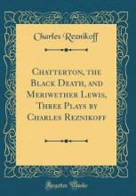 Chatterton, the Black Death, and Meriwether Lewis, Three Plays by Charles Reznikoff (Classic Reprint)