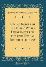 Annual Report of the Public Works Department for the Year Ending December 31, 1958 (Classic Reprint)