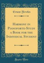Harmony in Pianoforte-Study a Book for the Individual Student (Classic Reprint)