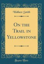 On the Trail in Yellowstone (Classic Reprint)