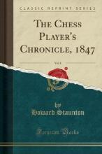 The Chess Player's Chronicle, 1847, Vol. 8 (Classic Reprint)