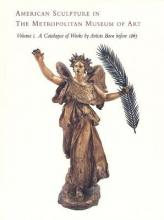 American Sculpture in the Metropolitan Museum of Art: A Catalogue of Works by Artists Born Before 1865 Volume I