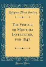 The Visitor, or Monthly Instructor, for 1847 (Classic Reprint)