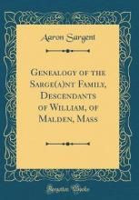 Genealogy of the Sarge(a)NT Family, Descendants of William, of Malden, Mass (Classic Reprint)
