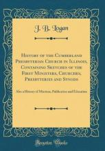 History of the Cumberland Presbyterian Church in Illinois, Containing Sketches of the First Ministers, Churches, Presbyteries and Synods