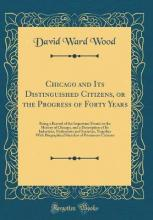 Chicago and Its Distinguished Citizens, or the Progress of Forty Years