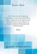 The Study of the Combining Property of Calcium Oxide with Silica, Magnesium, Aluminium and Other Compounds by Means of Steam at Various Pressures and Temperatures